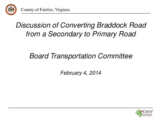 County of Fairfax, Virginia Board Transportation Committee February 4, 2014 Discussion of Converting Braddock Road from a ...