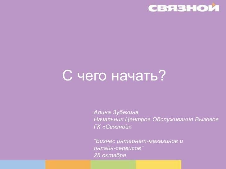 """С чего начать?<br />Алина Зубехина <br />Начальник Центров Обслуживания Вызовов<br />ГК «Связной»<br />""""Бизнес интернет-ма..."""
