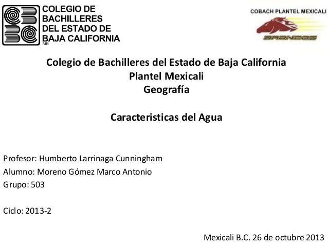 Colegio de Bachilleres del Estado de Baja California Plantel Mexicali Geografía Caracteristicas del Agua  Profesor: Humber...