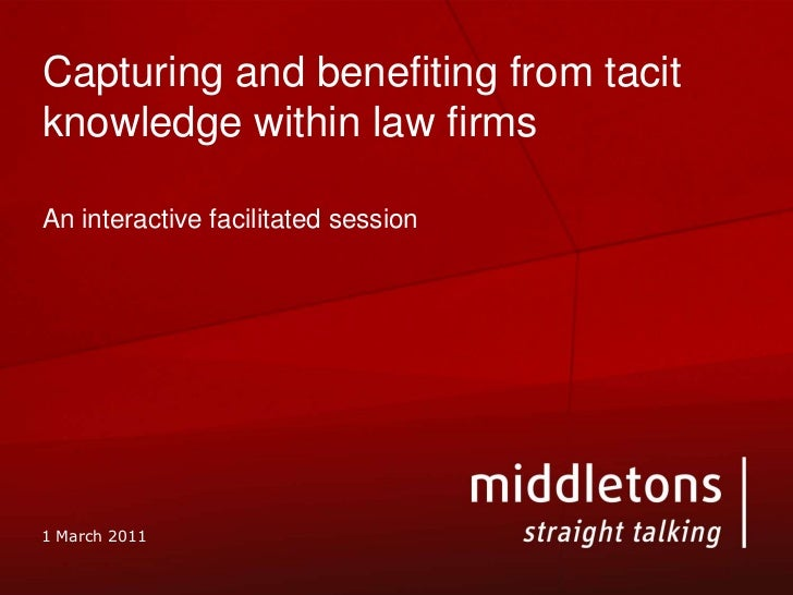 Capturing and benefiting from tacit knowledge within law firms<br />An interactive facilitated session<br />1 March 2011<b...