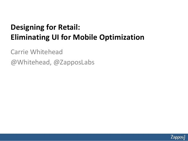 Designing for Retail: Eliminating UI for Mobile Optimization Carrie Whitehead @Whitehead, @ZapposLabs