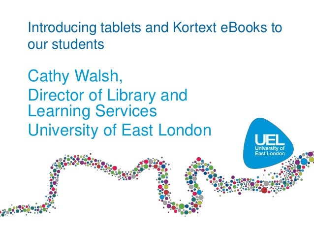 Introducing tablets and Kortext eBooks to our students Cathy Walsh, Director of Library and Learning Services University o...