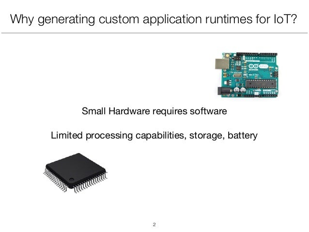 Why generating custom application runtimes for IoT? Small Hardware requires software  Limited processing capabilities, sto...