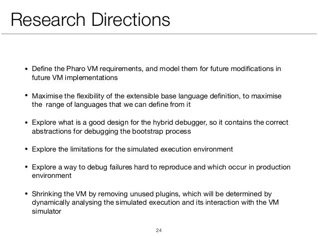 Research Directions • Define the Pharo VM requirements, and model them for future modifications in future VM implementations...