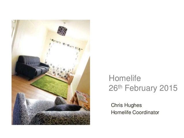 Homelife 26th February 2015 Chris Hughes Homelife Coordinator