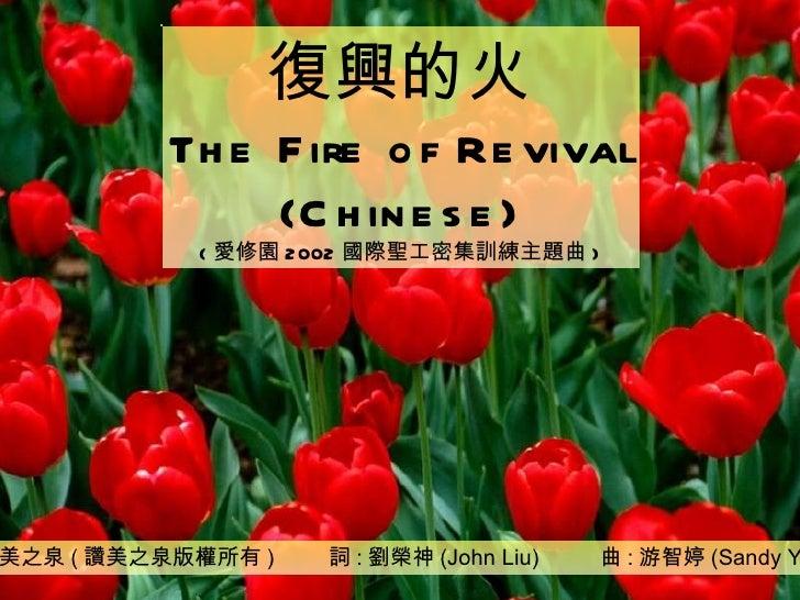 讚美之泉 ( 讚美之泉版權所有 )  詞 : 劉榮神 (John Liu)  曲 : 游智婷 (Sandy Yu) 復興的火 The Fire of Revival (Chinese) ( 愛修園 2002 國際聖工密集訓練主題曲 )