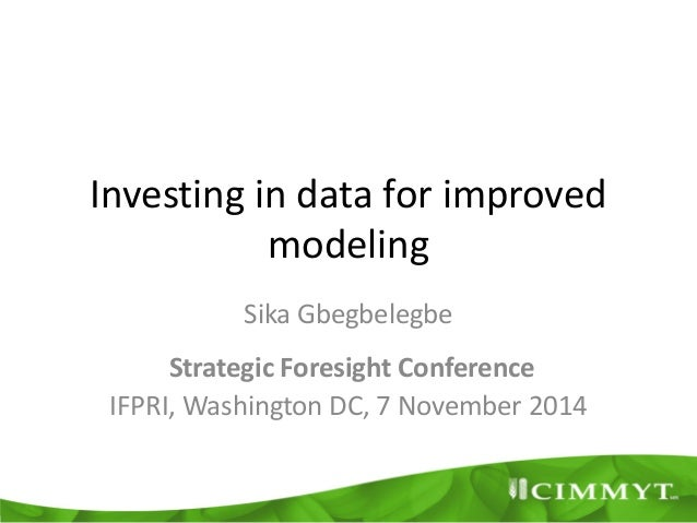 Investing in data for improved modeling Sika Gbegbelegbe Strategic Foresight Conference IFPRI, Washington DC, 7 November 2...