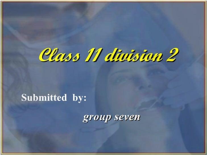 Class 11 division 2 Submitted  by: group seven