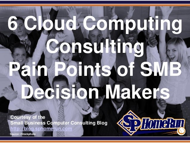 SPHomeRun.com6 Cloud ComputingConsultingPain Points of SMBDecision MakersCourtesy of theSmall Business Computer Consulting...