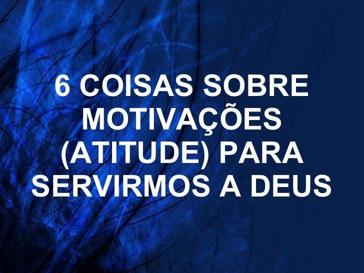6 COISAS SOBRE MOTIVAÇÕES (ATITUDE) PARA SERVIRMOS A DEUS
