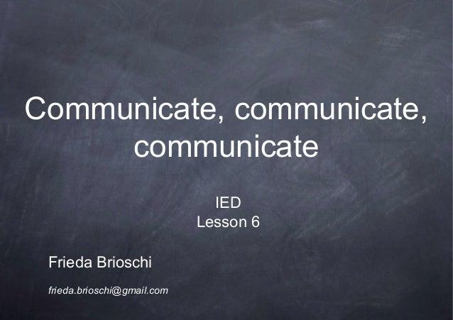 Communicate, communicate,communicateFrieda Brioschifrieda.brioschi@gmail.comIEDLesson 6