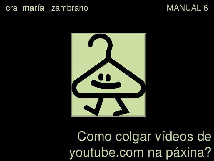 cra_maría _zambrano                                  MANUAL 6<br />Como colgar vídeos de youtube.comna páxina?<br />