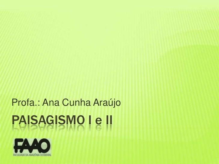 Profa.: Ana Cunha Araújo<br />PAISAGISMO I e II<br />