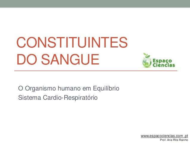 CONSTITUINTES DO SANGUE O Organismo humano em Equilíbrio Sistema Cardio-Respiratório www.espacociencias.com .pt Prof. Ana ...