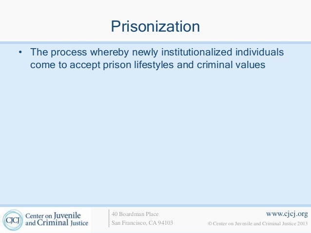 www.cjcj.org© Center on Juvenile and Criminal Justice 201340 Boardman PlaceSan Francisco, CA 94103Prisonization• The proce...