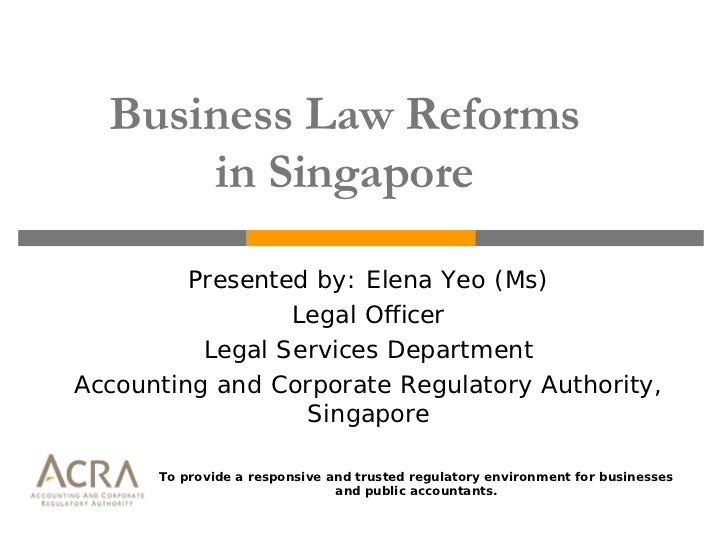Business Law Reforms      in Singapore         Presented by: Elena Yeo (Ms)                 Legal Officer          Legal S...