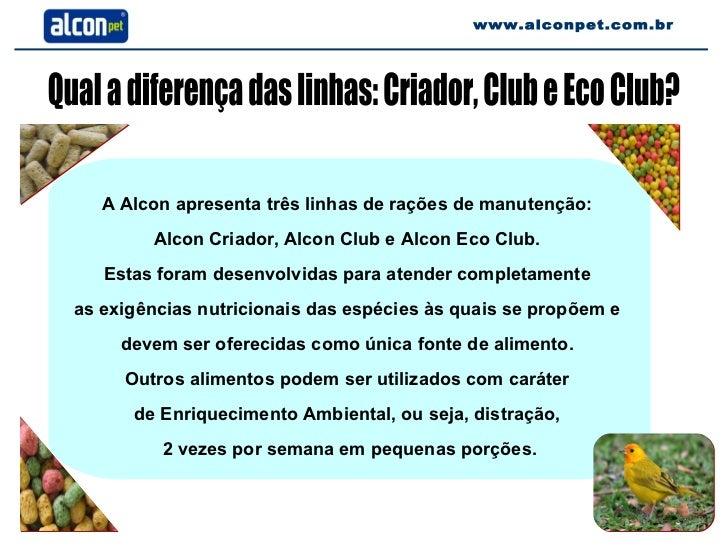 Qual a diferença das linhas: Criador, Club e Eco Club? A Alcon apresenta três linhas de rações de manutenção:  Alcon Criad...