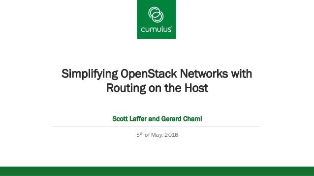 v Simplifying OpenStack Networks with Routing on the Host Scott Laffer and Gerard Chami 5th of May, 2016
