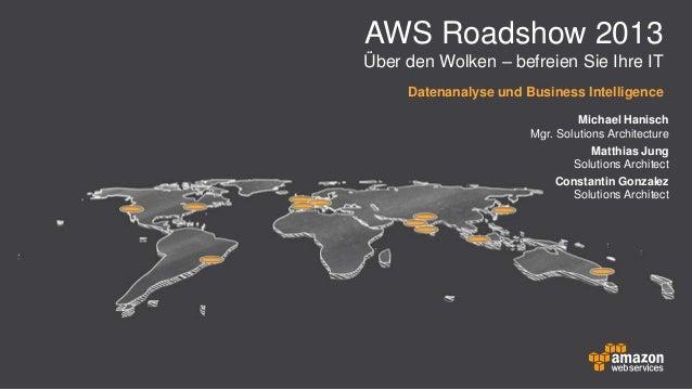 AWS Roadshow 2013 Über den Wolken – befreien Sie Ihre IT Datenanalyse und Business Intelligence Michael Hanisch Mgr. Solut...