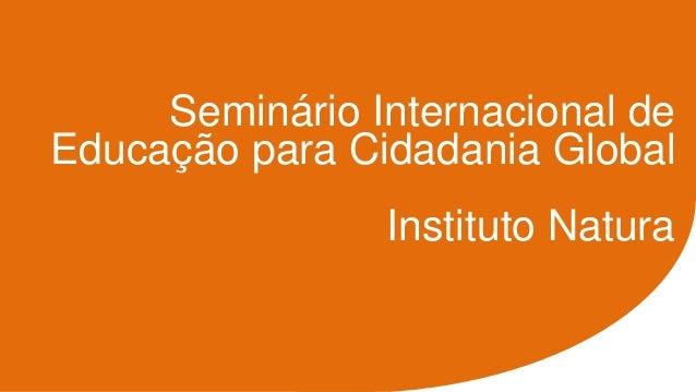 Seminário Internacional de Educação para Cidadania Global Instituto Natura