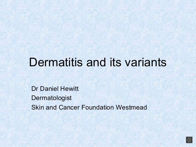 Dermatitis and its variantsDr Daniel HewittDermatologistSkin and Cancer Foundation Westmead