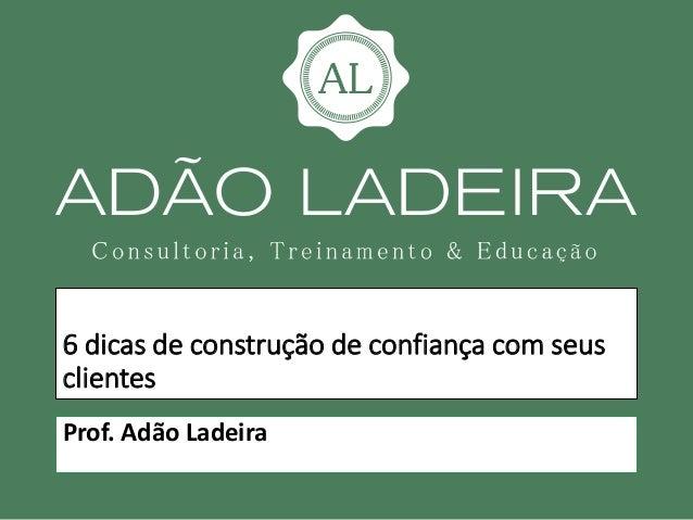 6 dicas de construção de confiança com seus clientes Prof. Adão Ladeira