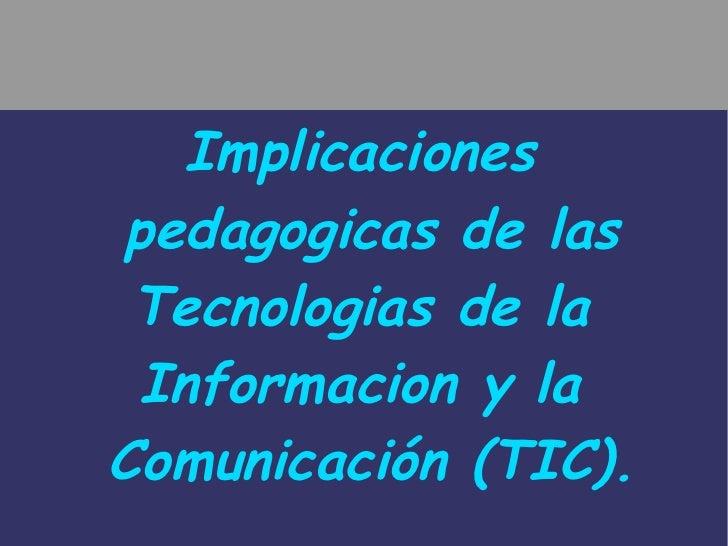 Implicaciones  pedagogicas de las Tecnologias de la  Informacion y la  Comunicación (TIC).