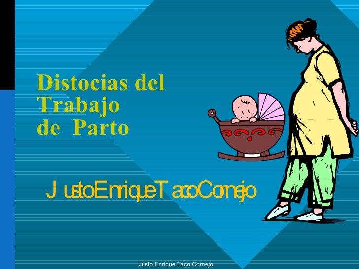 Distocias del  Trabajo  de  Parto Justo Enrique Taco Cornejo Justo Enrique Taco Cornejo