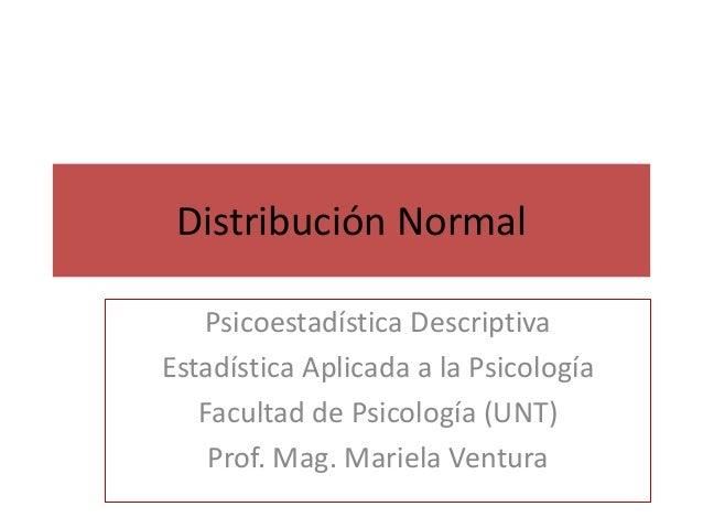 Distribución Normal  Psicoestadística Descriptiva  Estadística Aplicada a la Psicología  Facultad de Psicología (UNT)  Pro...