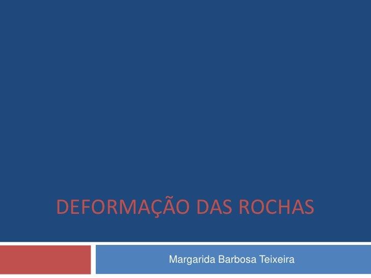 DEFORMAÇÃO DAS ROCHAS         Margarida Barbosa Teixeira