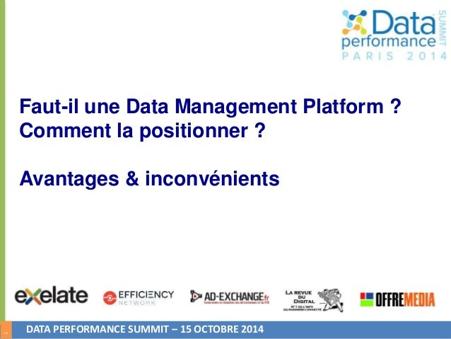 1  Faut-il une Data Management Platform ?  Comment la positionner ?  Avantages & inconvénients  DATA PERFORMANCE SUMMIT – ...