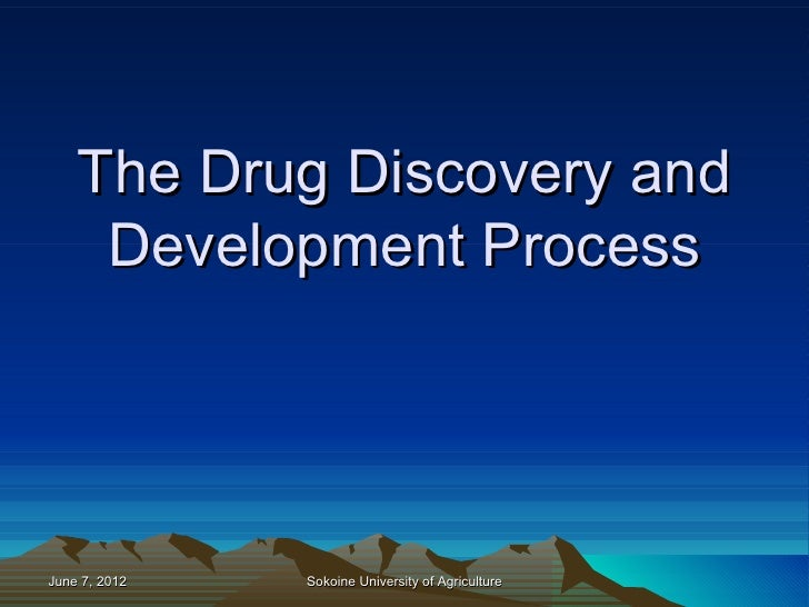 The Drug Discovery and     Development ProcessJune 7, 2012   Sokoine University of Agriculture