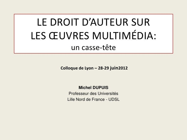 LE DROIT D'AUTEUR SURLES ŒUVRES MULTIMÉDIA:          un casse-tête     Colloque de Lyon – 28-29 juin2012               Mic...