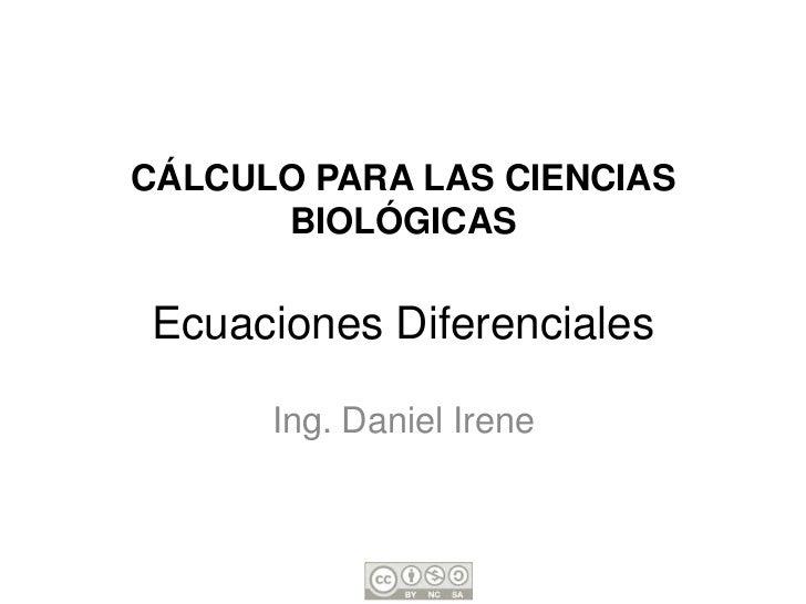 CÁLCULO PARA LAS CIENCIAS      BIOLÓGICASEcuaciones Diferenciales      Ing. Daniel Irene