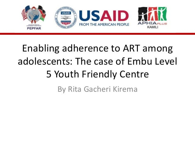 Enabling adherence to ART among adolescents: The case of Embu Level 5 Youth Friendly Centre By Rita Gacheri Kirema