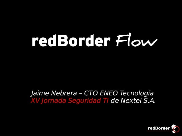 redBorder FlowJaime Nebrera – CTO ENEO TecnologíaXV Jornada Seguridad TI de Nextel S.A.