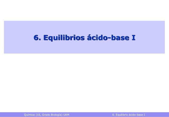 6. Equilibrios ácido-base IQuímica (1S, Grado Biología) UAM   6. Equilibrio ácido-base I