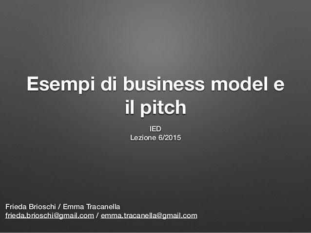 Esempi di business model e il pitch IED Lezione 6/2015 Frieda Brioschi / Emma Tracanella frieda.brioschi@gmail.com / emma....