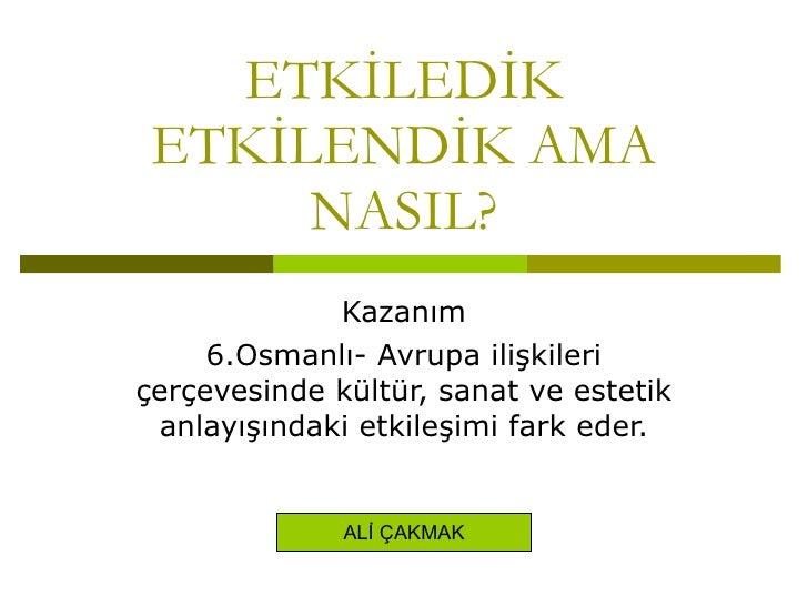 ETKİLEDİK ETKİLENDİK AMA NASIL? Kazanım 6.Osmanlı- Avrupa ilişkileri çerçevesinde kültür, sanat ve estetik anlayışındaki e...