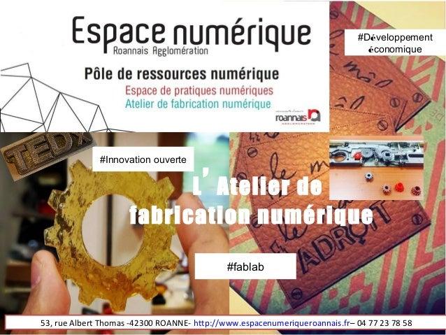 L' Atelier de fabrication numérique 53, rue Albert Thomas -42300 ROANNE- http://www.espacenumeriqueroannais.fr– 04 77 23 7...