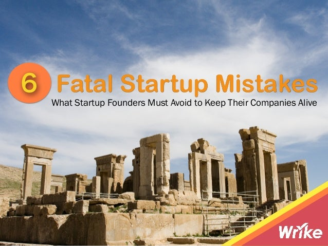 Fatal Startup Mistakes6 What Startup Founders Must Avoid to Keep Their Companies Alive