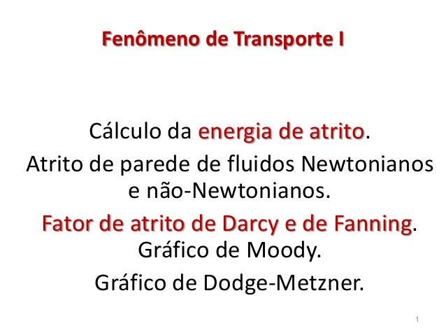Cálculo da energia de atrito. Atrito de parede de fluidos Newtonianos e não-Newtonianos. Fator de atrito de Darcy e de Fan...