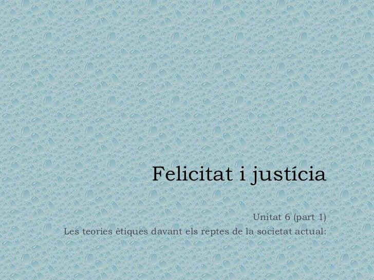 Felicitat i justícia<br />Unitat 6 (part 1)<br />Les teories ètiques davant els reptes de la societat actual:<br />