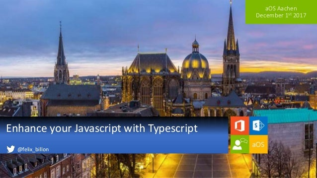 aOS Aachen December 1st 2017 Enhance your Javascript with Typescript @felix_billon