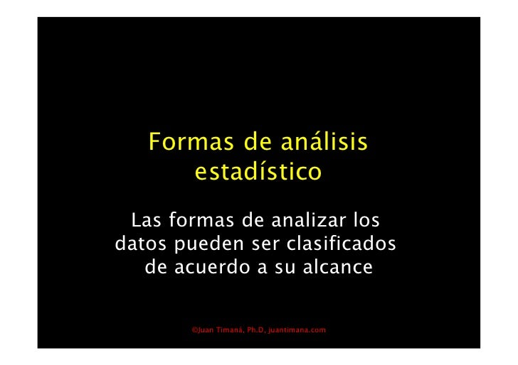 Formas de análisis       estadístico  Las formas de analizar los datos pueden ser clasificados    de acuerdo a su alcance...