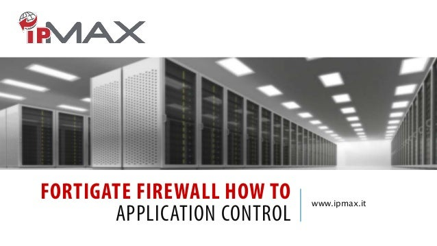 FORTIGATE FIREWALL HOW TO APPLICATION CONTROL  www.ipmax.it