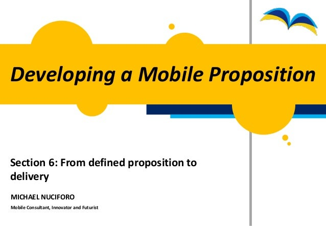 Developing a Mobile PropositionSection 6: From defined proposition todeliveryMICHAEL NUCIFOROMobile Consultant, Innovator ...