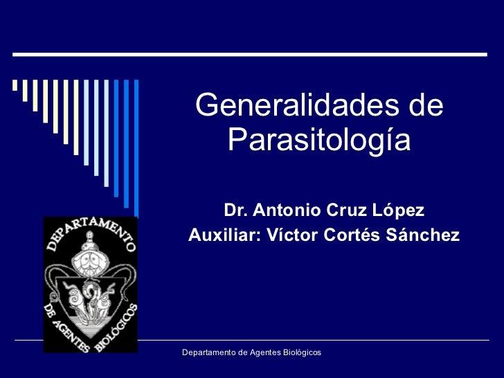 Generalidades de Parasitología Dr. Antonio Cruz López Auxiliar: Víctor Cortés Sánchez Departamento de Agentes Biológicos