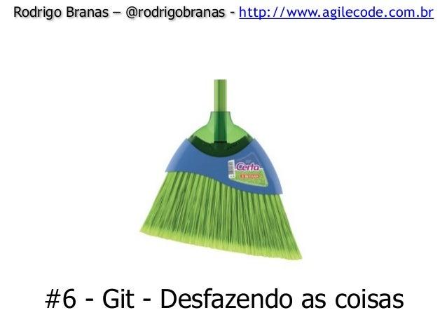 Rodrigo Branas – @rodrigobranas - http://www.agilecode.com.br #6 - Git - Desfazendo as coisas