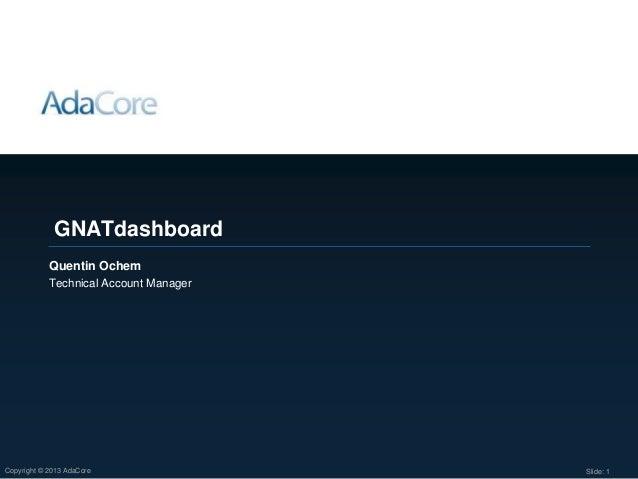 Slide: 1Copyright © 2013 AdaCore Quentin Ochem Technical Account Manager GNATdashboard